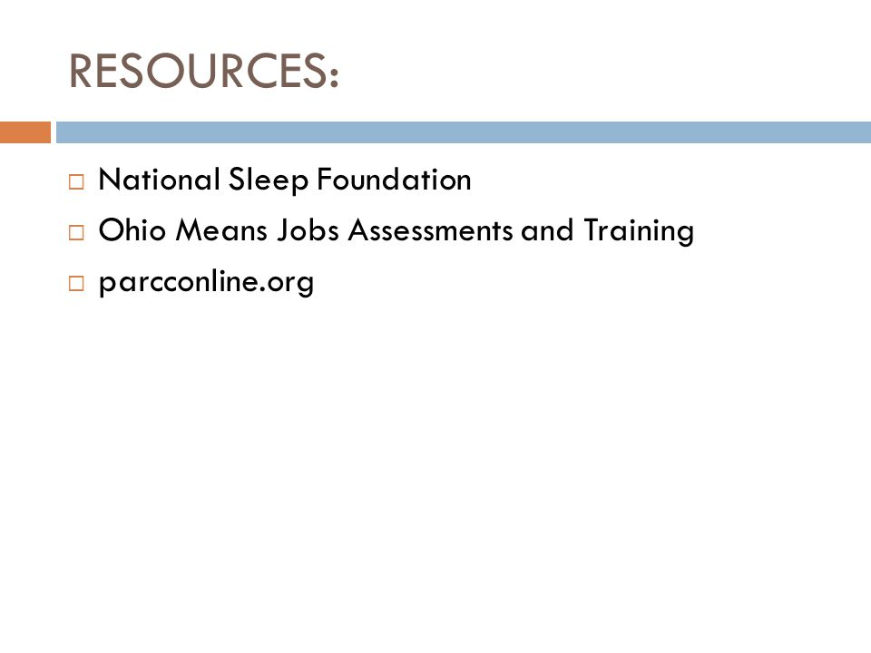 RESOURCES:  National Sleep Foundation  Ohio Means Jobs Assessments and Training  parcconline.org