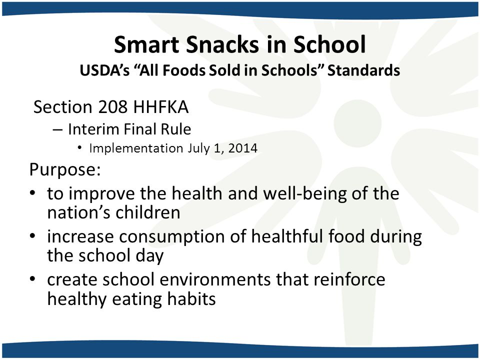 Smart Snacks in School USDA's All Foods Sold in Schools Standards Section 208 HHFKA – Interim Final Rule Implementation July 1, 2014 Purpose: to improve the health and well-being of the nation's children increase consumption of healthful food during the school day create school environments that reinforce healthy eating habits