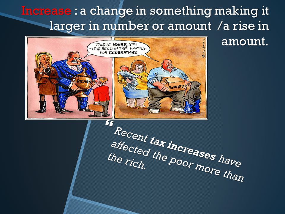 Increase : a change in something making it larger in number or amount /a rise in amount.  Recent tax increases have affected the poor more than the r