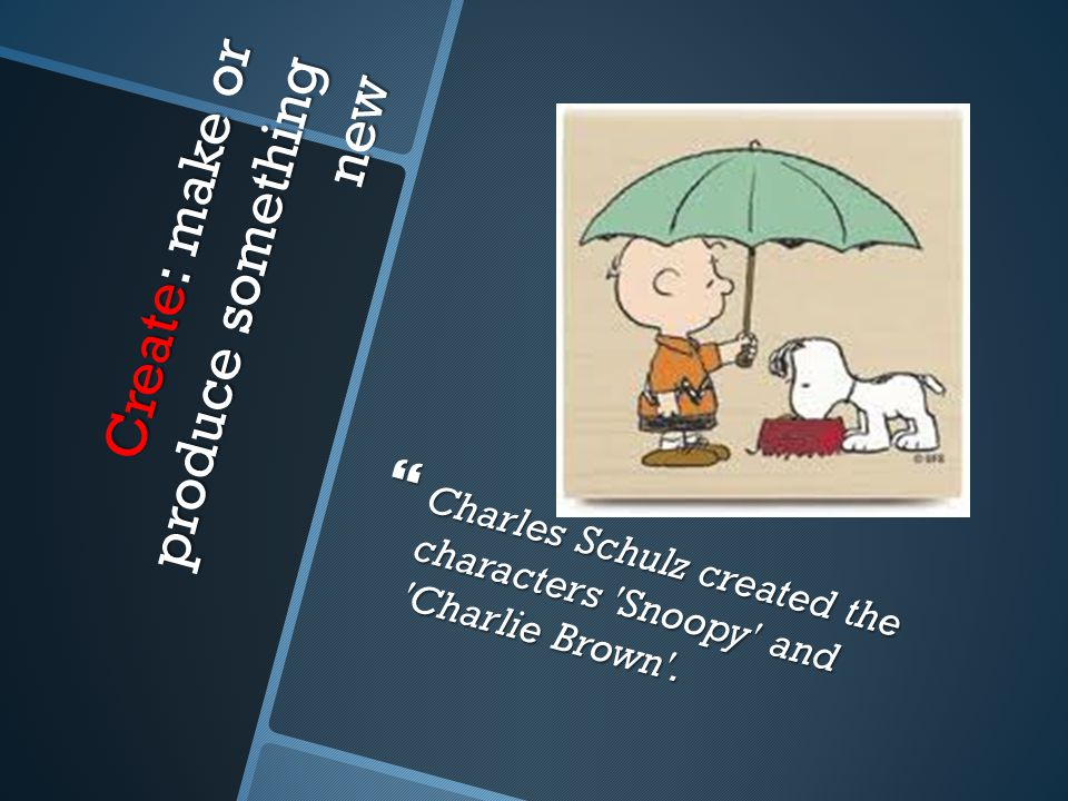 Create: make or produce something new  Charles Schulz created the characters Snoopy and Charlie Brown .