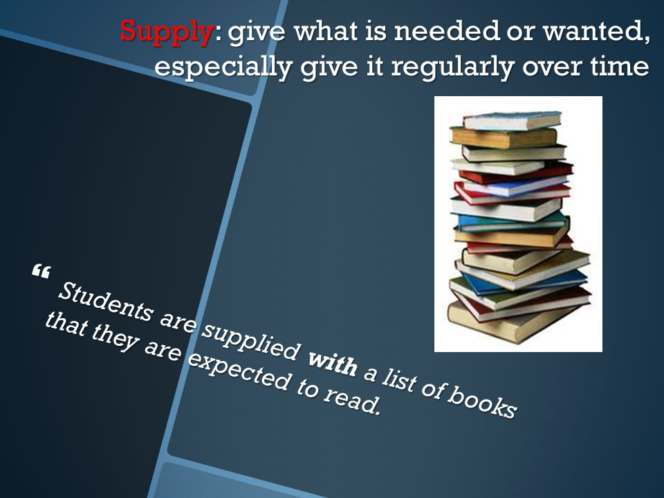 Supply: give what is needed or wanted, especially give it regularly over time  Students are supplied with a list of books that they are expected to read.