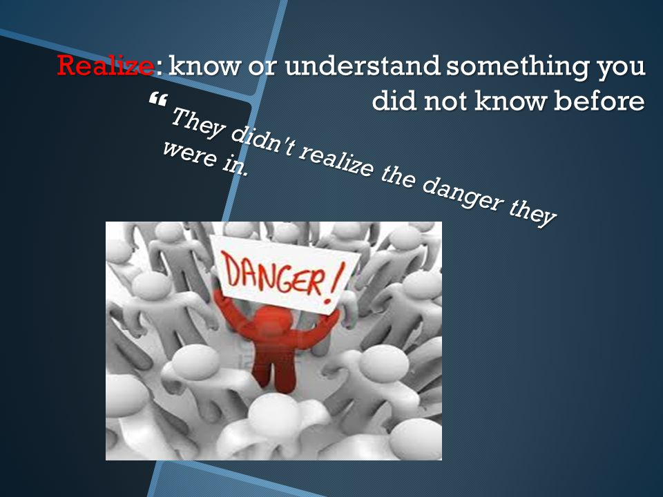 Realize: know or understand something you did not know before  They didn t realize the danger they were in.