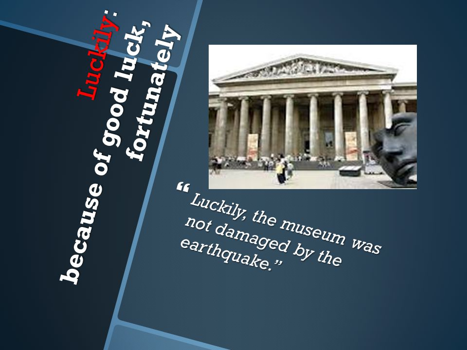 Luckily: because of good luck, fortunately  Luckily, the museum was not damaged by the earthquake.''