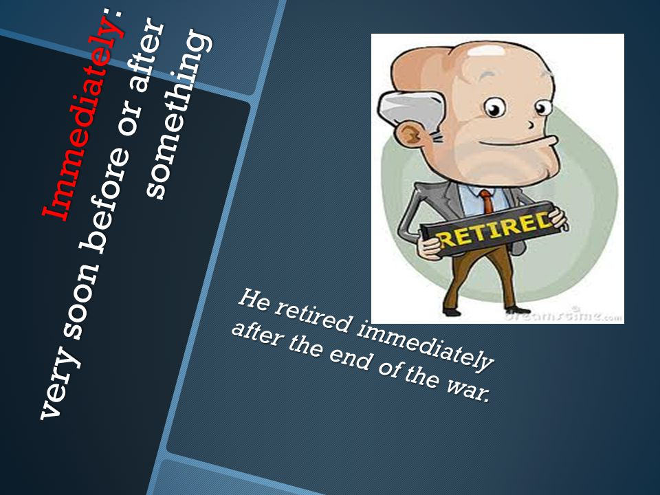 Immediately: very soon before or after something He retired immediately after the end of the war.