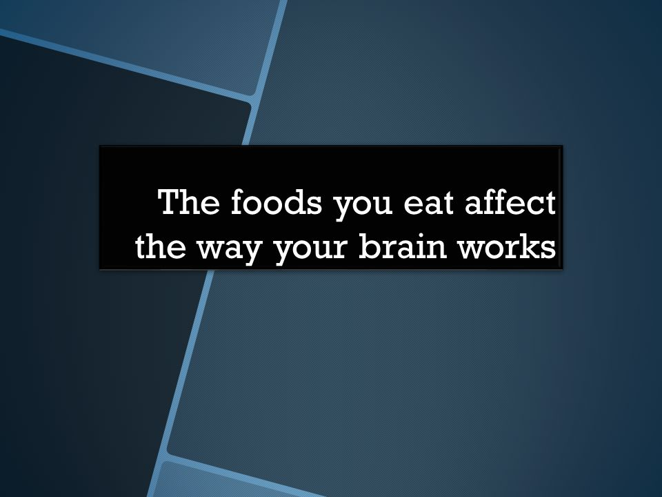 The foods you eat affect the way your brain works