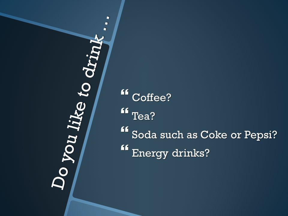 Do you like to drink …  Coffee?  Tea?  Soda such as Coke or Pepsi?  Energy drinks?