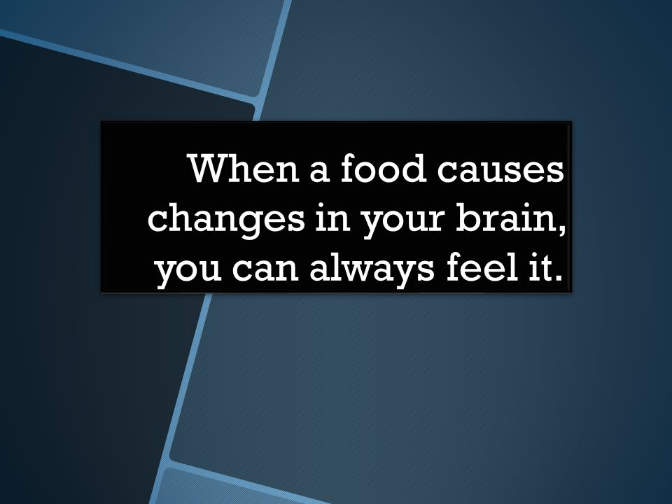 When a food causes changes in your brain, you can always feel it.