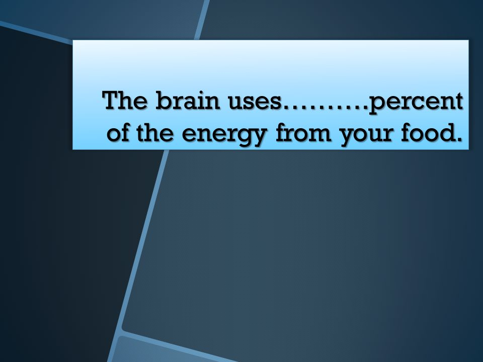 The brain uses……….percent of the energy from your food.