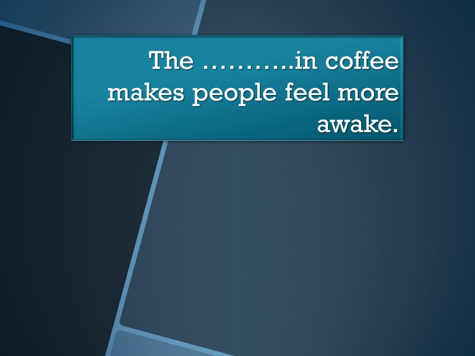 The ………..in coffee makes people feel more awake.