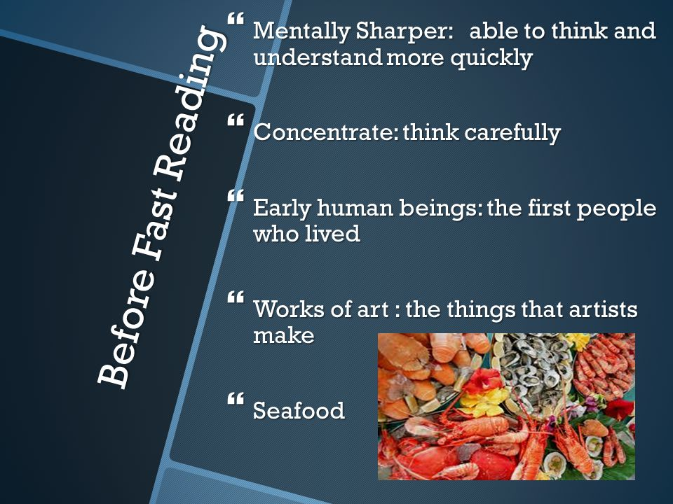 Before Fast Reading  Mentally Sharper: able to think and understand more quickly  Concentrate: think carefully  Early human beings: the first people who lived  Works of art : the things that artists make  Seafood