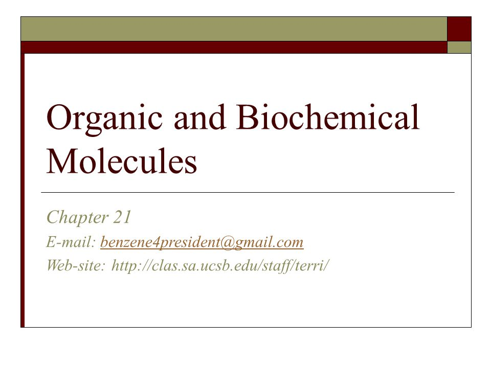 Organic and Biochemical Molecules Chapter 21 E-mail: benzene4president@gmail.combenzene4president@gmail.com Web-site: http://clas.sa.ucsb.edu/staff/terri/