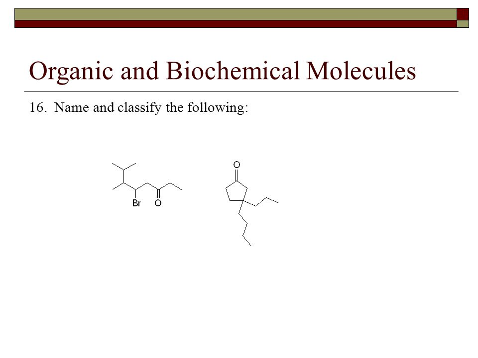 Organic and Biochemical Molecules 16. Name and classify the following: