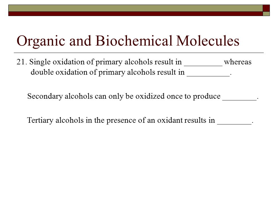 Organic and Biochemical Molecules 21. Single oxidation of primary alcohols result in _________ whereas double oxidation of primary alcohols result in