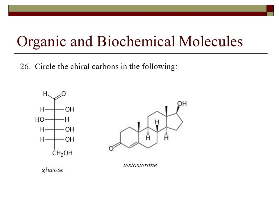 Organic and Biochemical Molecules 26. Circle the chiral carbons in the following: glucose testosterone