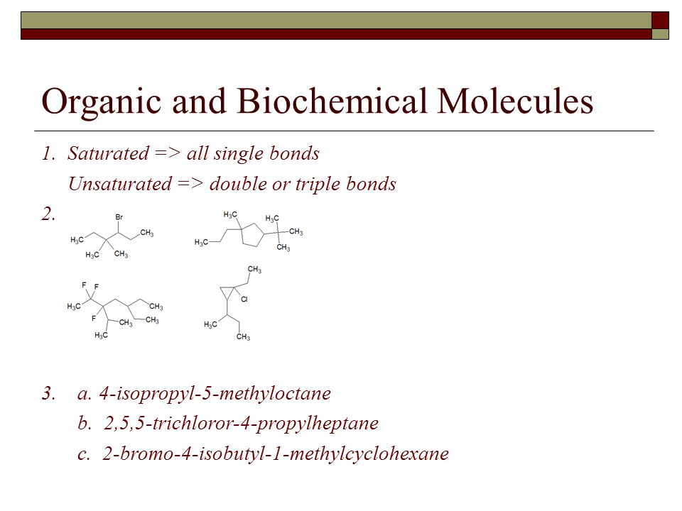 Organic and Biochemical Molecules 1. Saturated => all single bonds Unsaturated => double or triple bonds 2. 3. a. 4-isopropyl-5-methyloctane b. 2,5,5-
