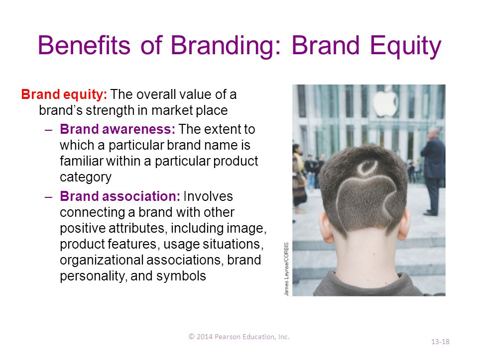 Benefits of Branding: Brand Equity Brand equity: The overall value of a brand's strength in market place –Brand awareness: The extent to which a particular brand name is familiar within a particular product category –Brand association: Involves connecting a brand with other positive attributes, including image, product features, usage situations, organizational associations, brand personality, and symbols © 2014 Pearson Education, Inc.