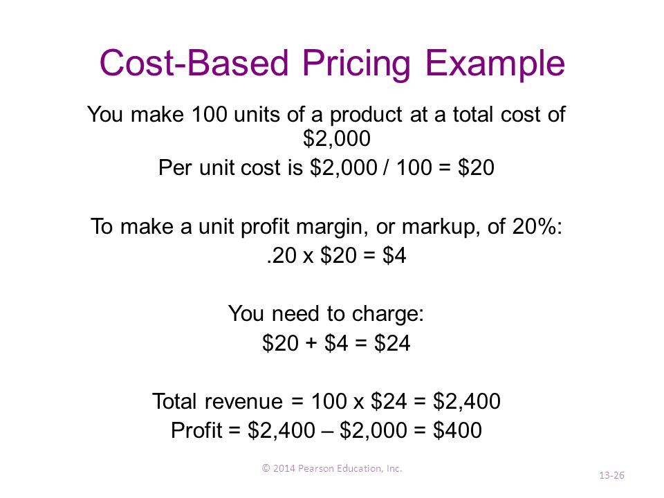 Cost-Based Pricing Example You make 100 units of a product at a total cost of $2,000 Per unit cost is $2,000 / 100 = $20 To make a unit profit margin, or markup, of 20%:.20 x $20 = $4 You need to charge: $20 + $4 = $24 Total revenue = 100 x $24 = $2,400 Profit = $2,400 – $2,000 = $400 © 2014 Pearson Education, Inc.