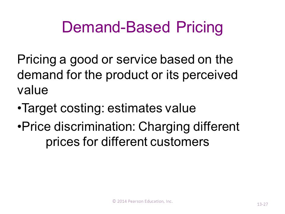 Demand-Based Pricing Pricing a good or service based on the demand for the product or its perceived value Target costing: estimates value Price discrimination: Charging different prices for different customers © 2014 Pearson Education, Inc.