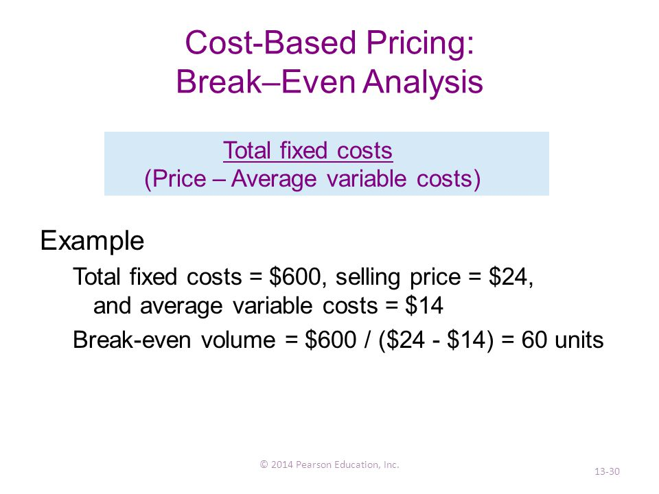 Cost-Based Pricing: Break–Even Analysis Example Total fixed costs = $600, selling price = $24, and average variable costs = $14 Break-even volume = $600 / ($24 - $14) = 60 units © 2014 Pearson Education, Inc.