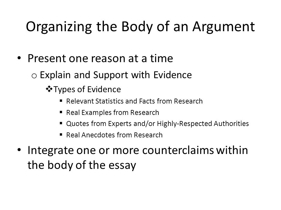 Organizing the Body of an Argument Present one reason at a time o Explain and Support with Evidence  Types of Evidence  Relevant Statistics and Fact