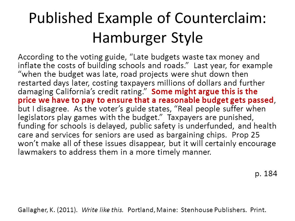 Published Example of Counterclaim: Hamburger Style According to the voting guide, Late budgets waste tax money and inflate the costs of building schools and roads. Last year, for example when the budget was late, road projects were shut down then restarted days later, costing taxpayers millions of dollars and further damaging California's credit rating. Some might argue this is the price we have to pay to ensure that a reasonable budget gets passed, but I disagree.