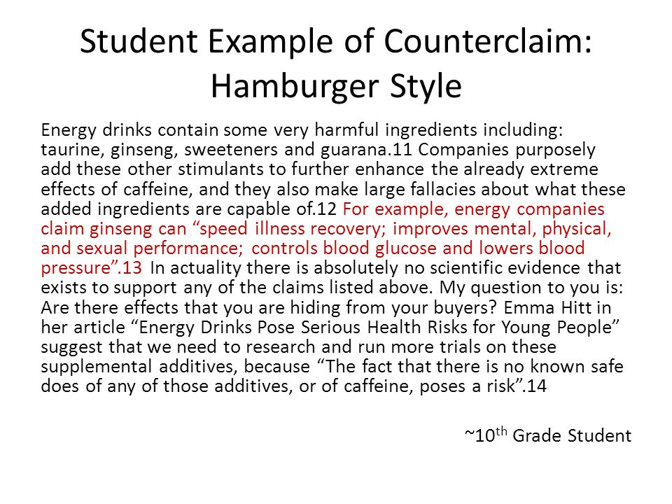 Student Example of Counterclaim: Hamburger Style Energy drinks contain some very harmful ingredients including: taurine, ginseng, sweeteners and guarana.11 Companies purposely add these other stimulants to further enhance the already extreme effects of caffeine, and they also make large fallacies about what these added ingredients are capable of.12 For example, energy companies claim ginseng can speed illness recovery; improves mental, physical, and sexual performance; controls blood glucose and lowers blood pressure .13 In actuality there is absolutely no scientific evidence that exists to support any of the claims listed above.