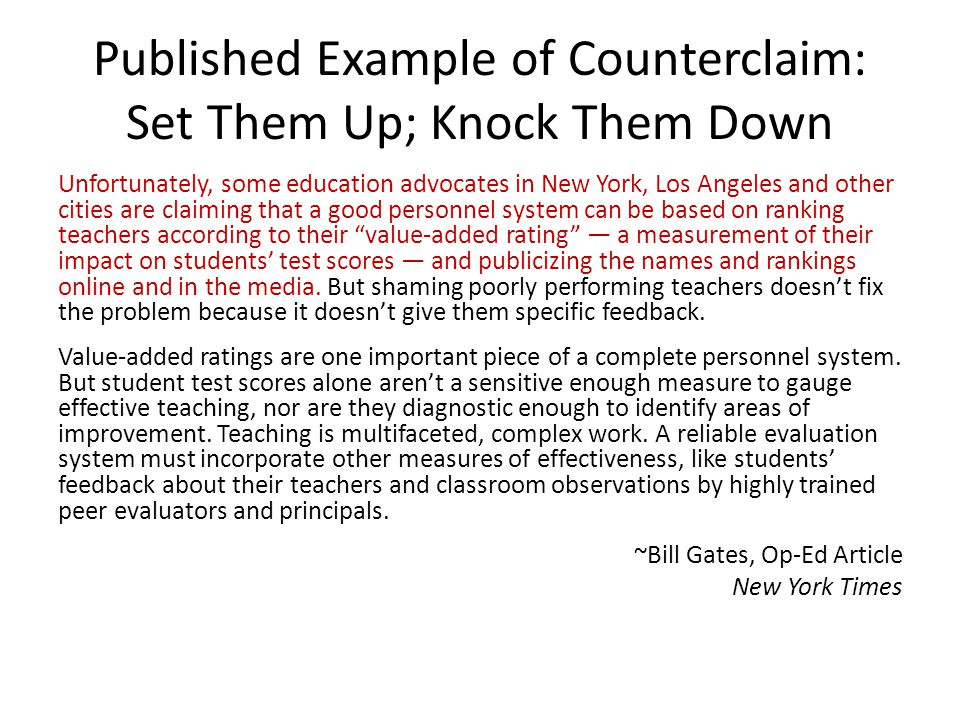 Published Example of Counterclaim: Set Them Up; Knock Them Down Unfortunately, some education advocates in New York, Los Angeles and other cities are claiming that a good personnel system can be based on ranking teachers according to their value-added rating — a measurement of their impact on students' test scores — and publicizing the names and rankings online and in the media.