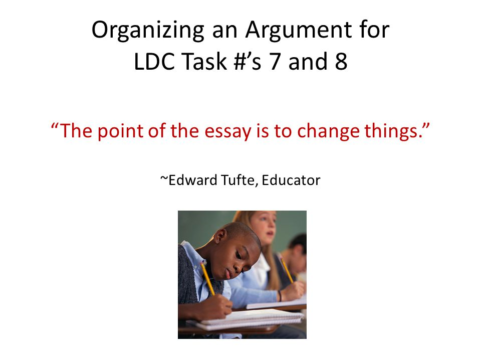 """Organizing an Argument for LDC Task #'s 7 and 8 """"The point of the essay is to change things."""" ~Edward Tufte, Educator"""