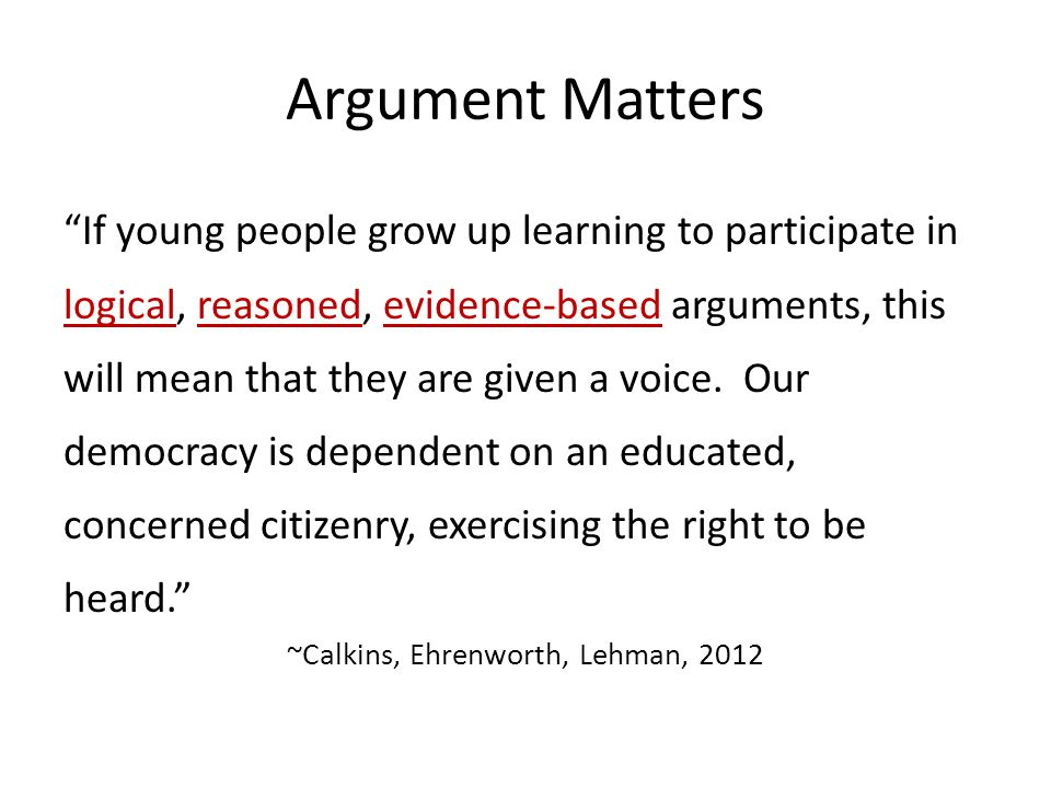 Argument Matters If young people grow up learning to participate in logical, reasoned, evidence-based arguments, this will mean that they are given a voice.