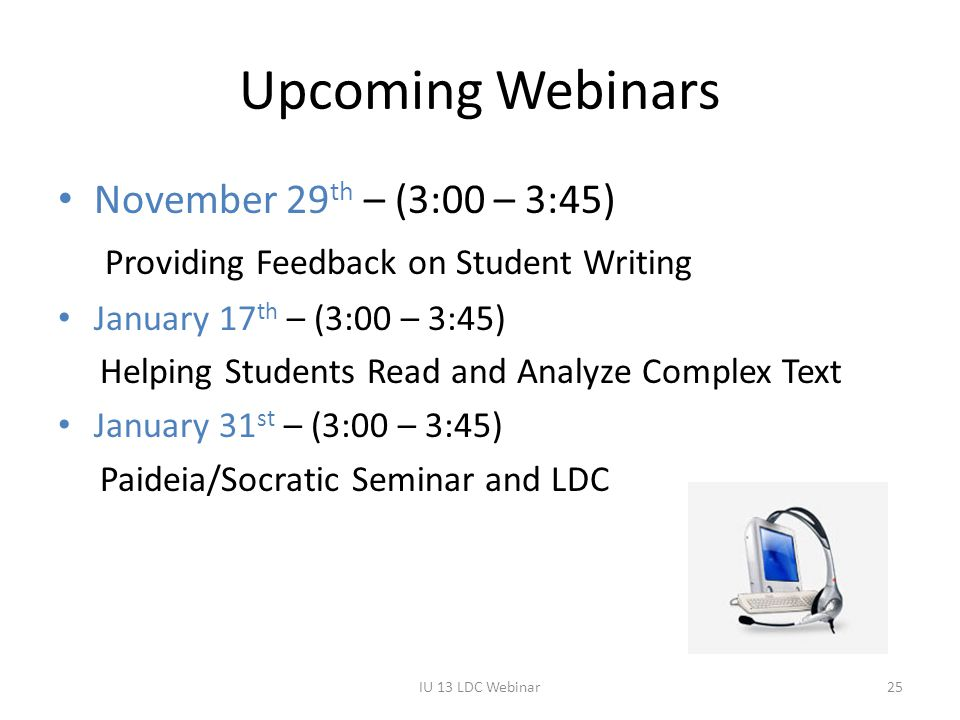 Upcoming Webinars November 29 th – (3:00 – 3:45) Providing Feedback on Student Writing January 17 th – (3:00 – 3:45) Helping Students Read and Analyze Complex Text January 31 st – (3:00 – 3:45) Paideia/Socratic Seminar and LDC IU 13 LDC Webinar25