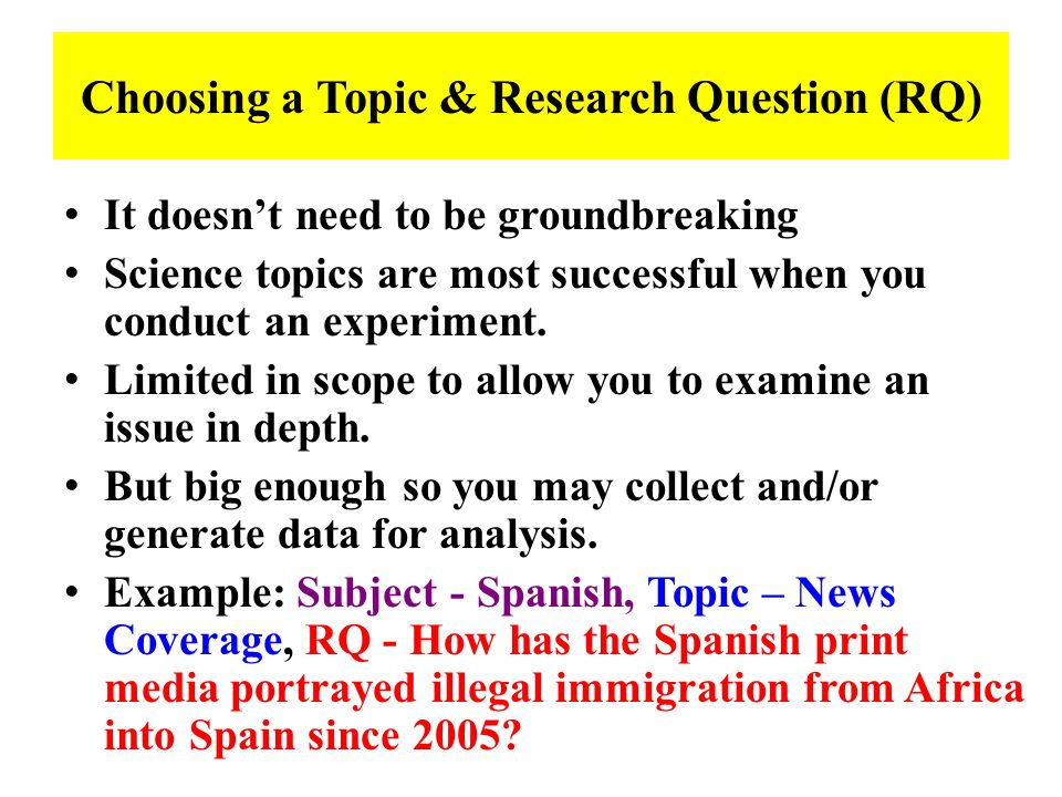 Choosing a Topic & Research Question (RQ) It doesn't need to be groundbreaking Science topics are most successful when you conduct an experiment.