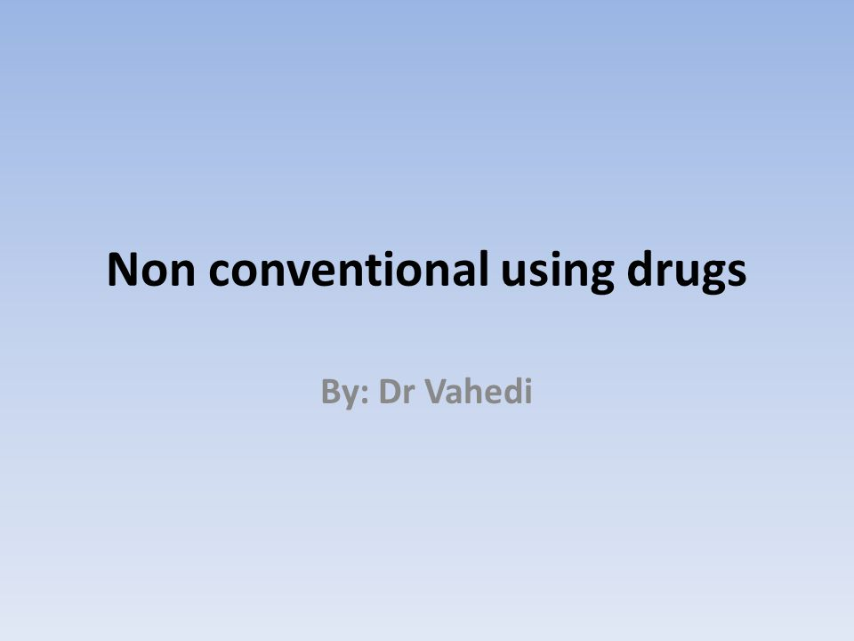 Non conventional using drugs By: Dr Vahedi