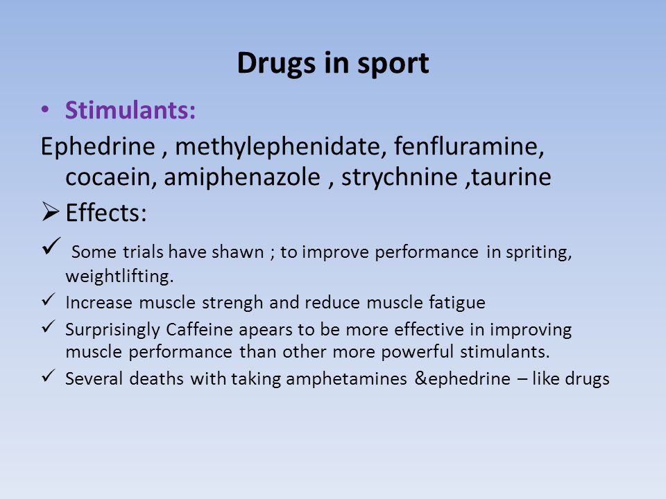 Drugs in sport Stimulants: Ephedrine, methylephenidate, fenfluramine, cocaein, amiphenazole, strychnine,taurine  Effects: Some trials have shawn ; to improve performance in spriting, weightlifting.