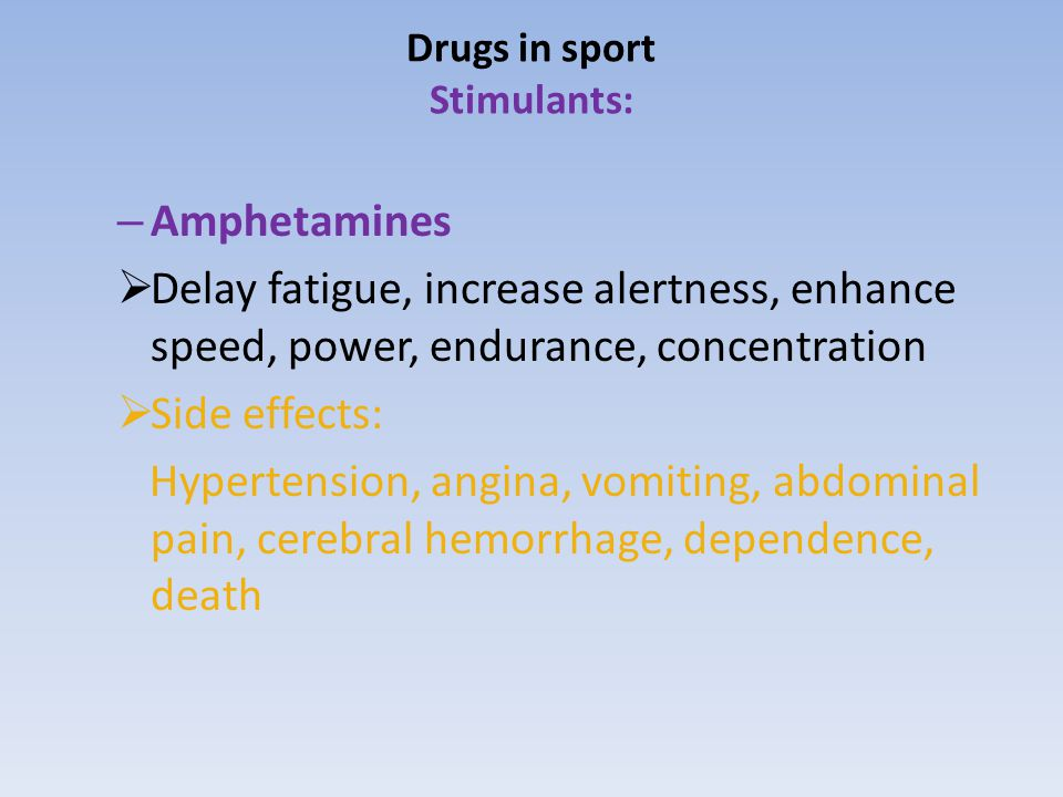 Drugs in sport Stimulants: – Amphetamines  Delay fatigue, increase alertness, enhance speed, power, endurance, concentration  Side effects: Hypertension, angina, vomiting, abdominal pain, cerebral hemorrhage, dependence, death