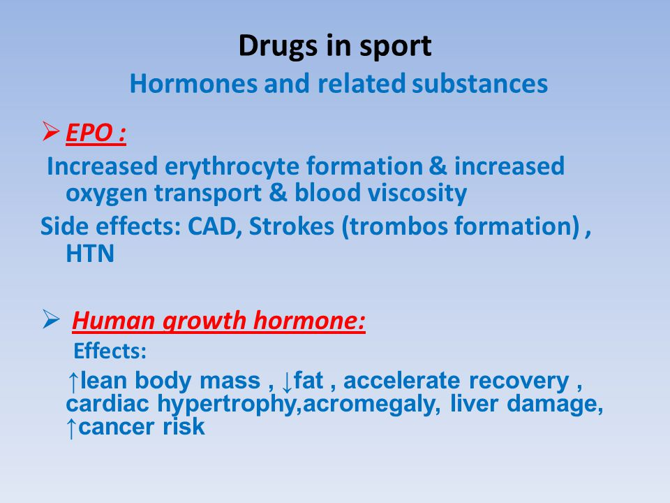 Drugs in sport Hormones and related substances  EPO : Increased erythrocyte formation & increased oxygen transport & blood viscosity Side effects: CAD, Strokes (trombos formation), HTN  Human growth hormone: Effects: ↑lean body mass, ↓fat, accelerate recovery, cardiac hypertrophy,acromegaly, liver damage, ↑cancer risk