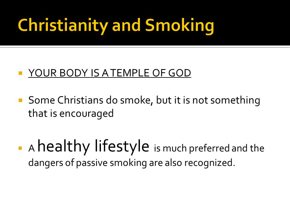  YOUR BODY IS A TEMPLE OF GOD  Some Christians do smoke, but it is not something that is encouraged  A healthy lifestyle is much preferred and the dangers of passive smoking are also recognized.