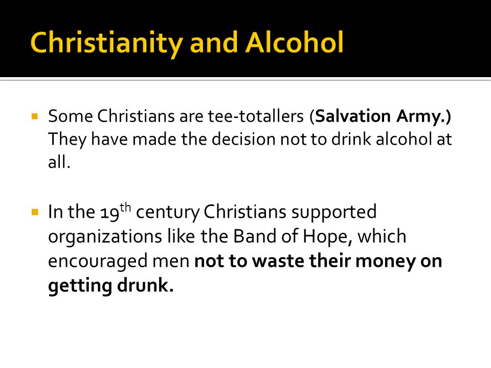  Some Christians are tee-totallers (Salvation Army.) They have made the decision not to drink alcohol at all.