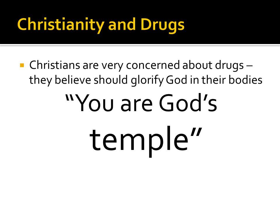  Christians are very concerned about drugs – they believe should glorify God in their bodies You are God's temple