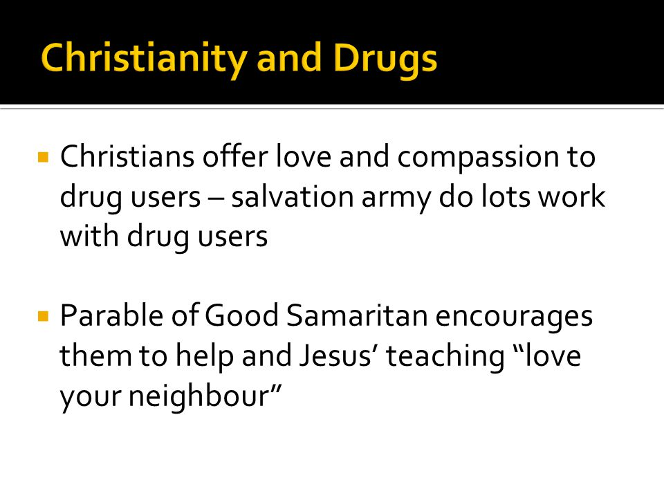  Christians offer love and compassion to drug users – salvation army do lots work with drug users  Parable of Good Samaritan encourages them to help and Jesus' teaching love your neighbour