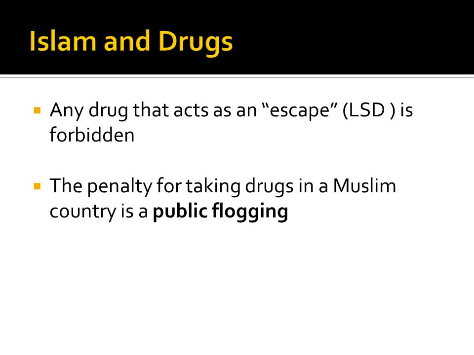  Any drug that acts as an escape (LSD ) is forbidden  The penalty for taking drugs in a Muslim country is a public flogging
