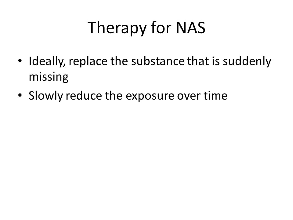 Therapy for NAS Ideally, replace the substance that is suddenly missing Slowly reduce the exposure over time