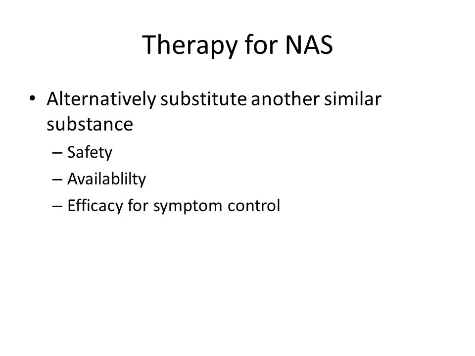 Therapy for NAS Alternatively substitute another similar substance – Safety – Availablilty – Efficacy for symptom control