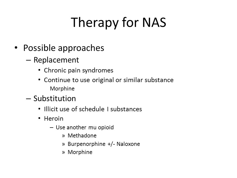 Therapy for NAS Possible approaches – Replacement Chronic pain syndromes Continue to use original or similar substance Morphine – Substitution Illicit