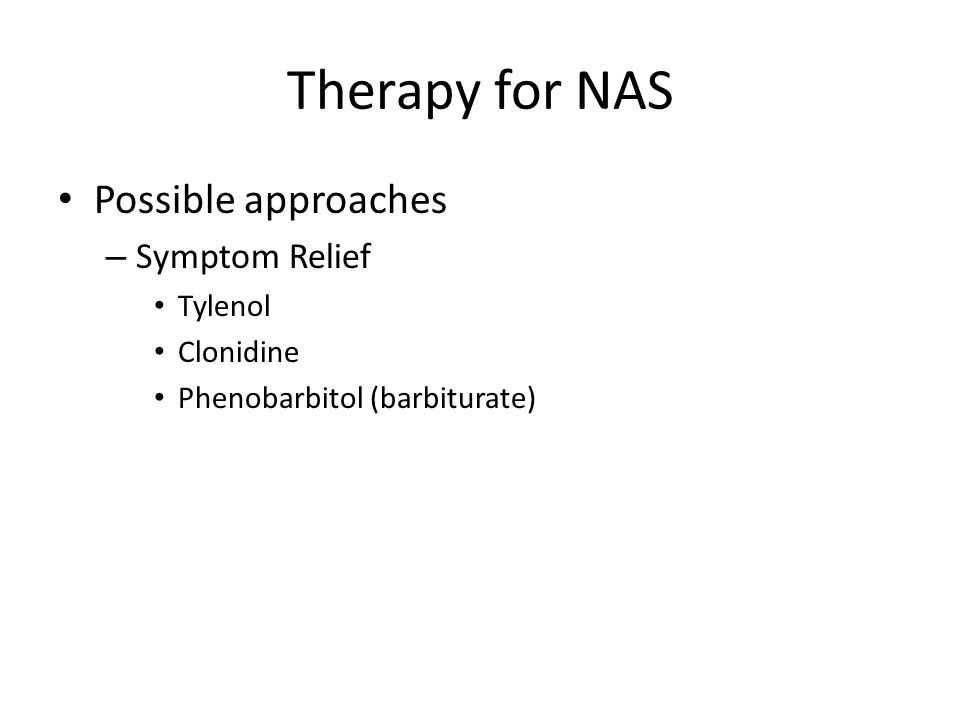 Therapy for NAS Possible approaches – Symptom Relief Tylenol Clonidine Phenobarbitol (barbiturate)
