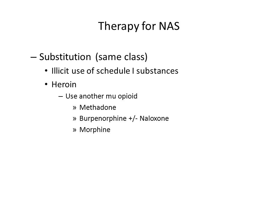 Therapy for NAS – Substitution (same class) Illicit use of schedule I substances Heroin – Use another mu opioid » Methadone » Burpenorphine +/- Naloxo