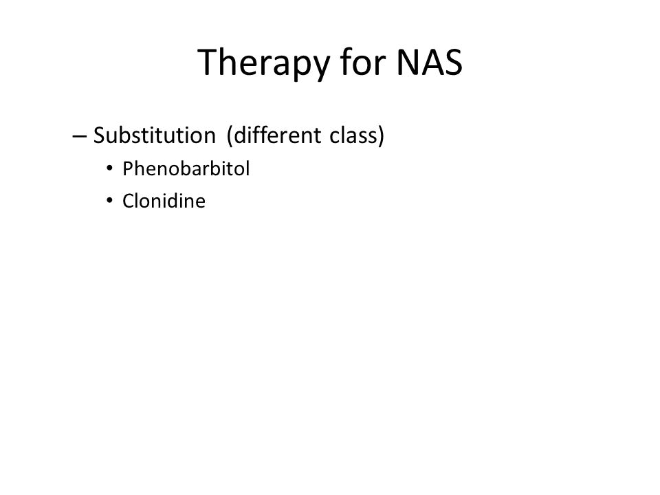 Therapy for NAS – Substitution (different class) Phenobarbitol Clonidine