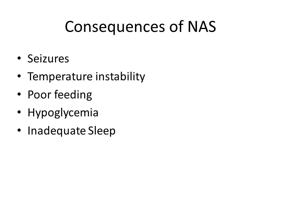 Consequences of NAS Seizures Temperature instability Poor feeding Hypoglycemia Inadequate Sleep