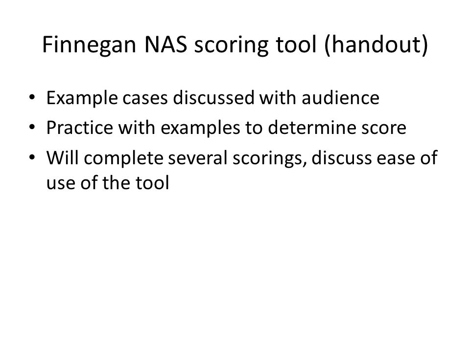 Finnegan NAS scoring tool (handout) Example cases discussed with audience Practice with examples to determine score Will complete several scorings, di