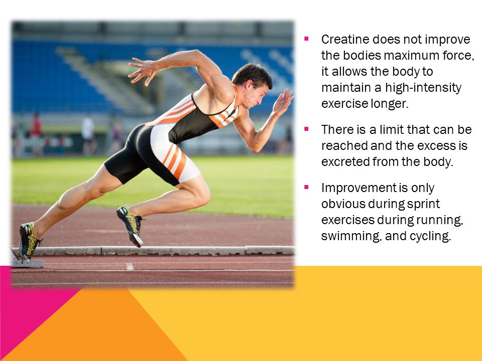  Creatine does not improve the bodies maximum force, it allows the body to maintain a high-intensity exercise longer.