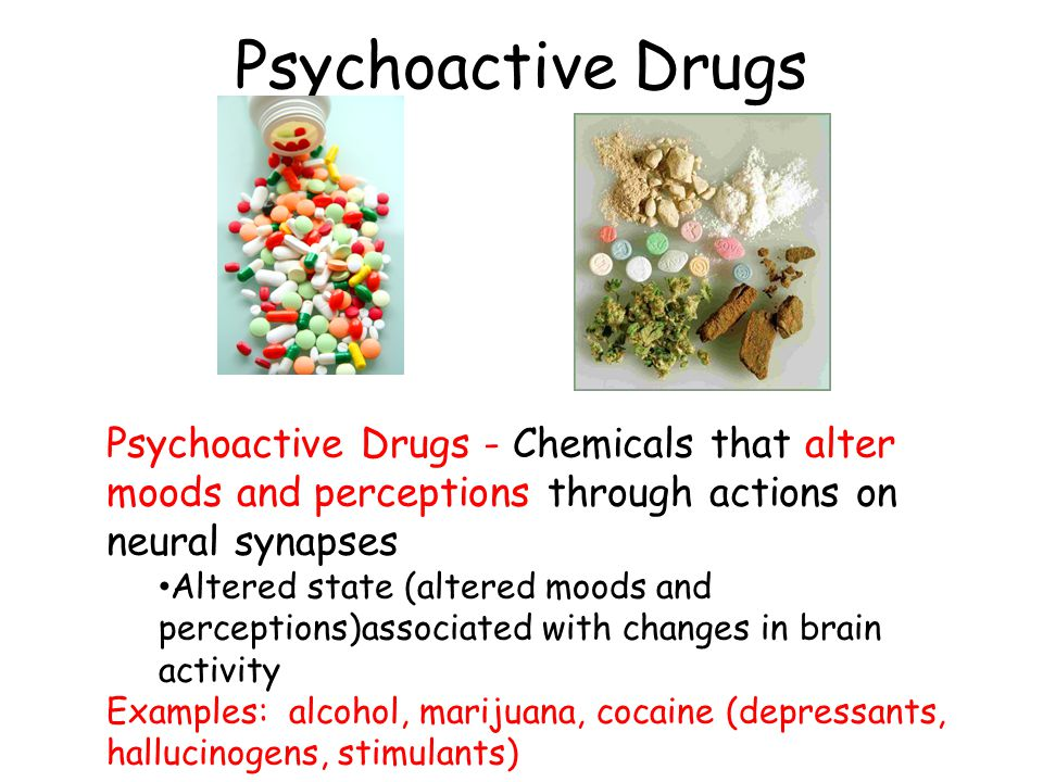 Psychoactive Drugs Psychoactive Drugs - Chemicals that alter moods and perceptions through actions on neural synapses Altered state (altered moods and perceptions)associated with changes in brain activity Examples: alcohol, marijuana, cocaine (depressants, hallucinogens, stimulants)